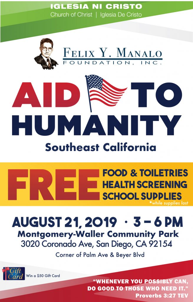 "Iglesia Ni Cristo, Church Of Christ, Iglesia De Cristo. Felix Y. Manalo Foundation. Aid to Humanity, Southeast California. Free Food & Toiletries, Health Screenings, School supplies - while supplies last. August 21, 2019 3-6pm Montgomery-Waller Community Park 3020 CoronadoAve, San Diego, CA 92154. Corner of Palm Ave & Beyer Blvd. Win a $50 Gift Card. ""Whenever you possibly can do good to those who need."" Proverbs 3:27 TEV"